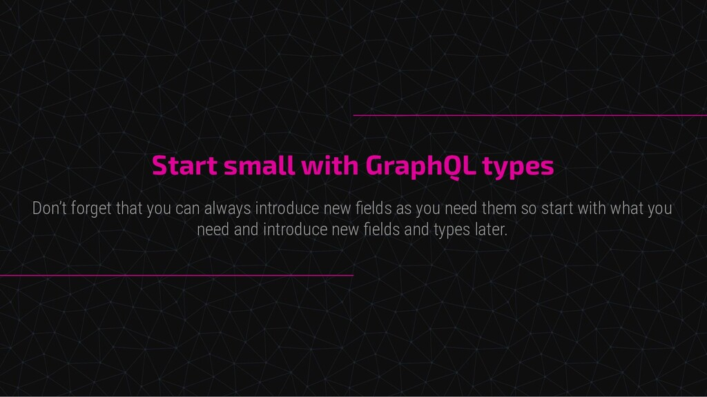 Start small with GraphQL types Don't forget tha...