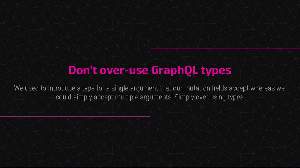 Don't over-use GraphQL types We used to introdu...