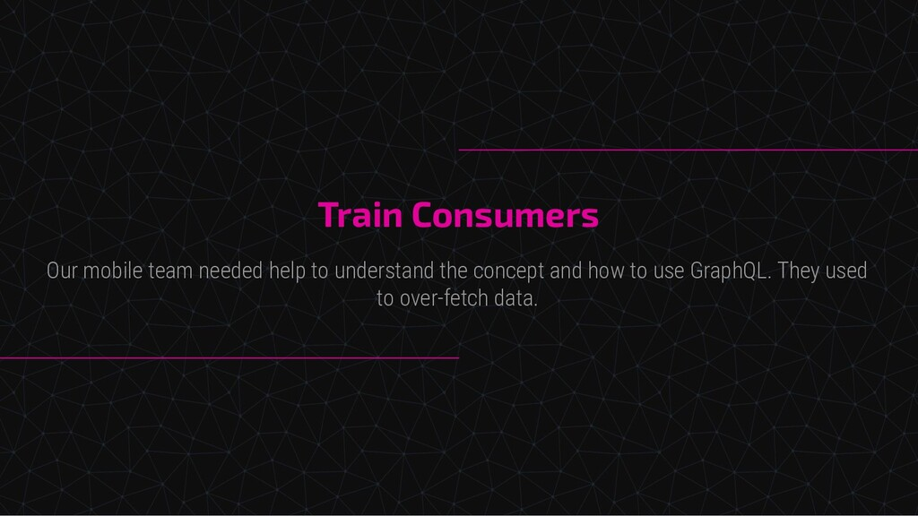 Train Consumers Our mobile team needed help to ...