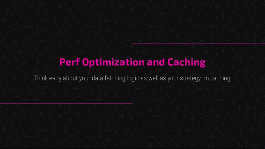 Perf Optimization and Caching Think early about...