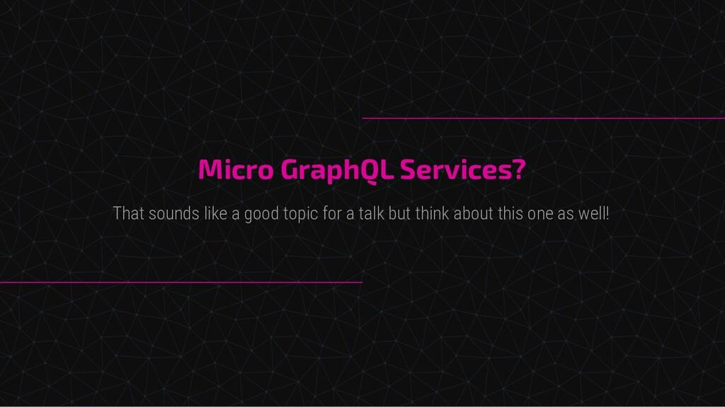 Micro GraphQL Services? That sounds like a good...