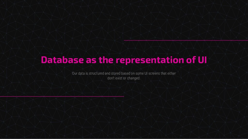 Database as the representation of UI Our data i...