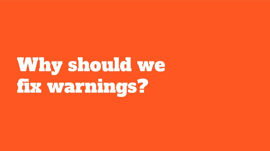 Why should we fix warnings?