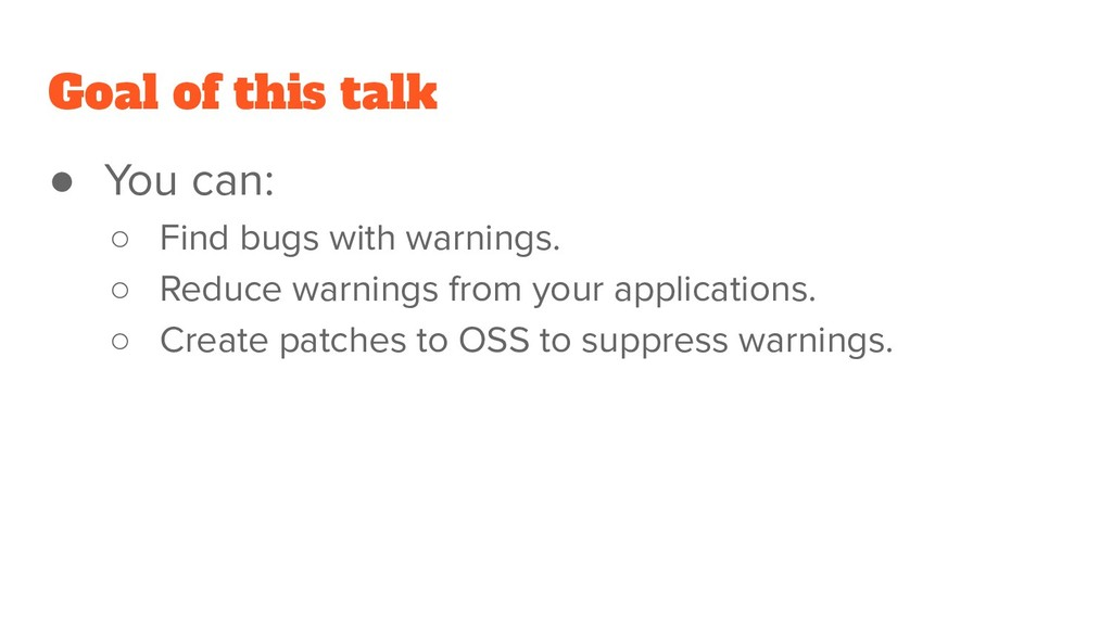 Goal of this talk ● You can: ○ Find bugs with w...