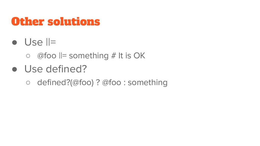 Other solutions ● Use ||= ○ @foo ||= something ...