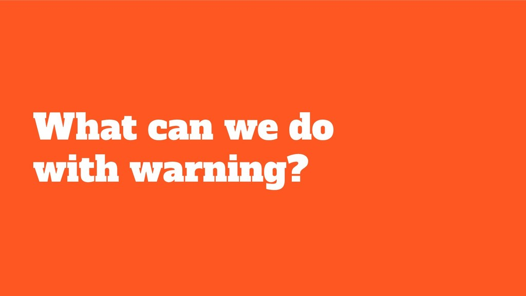 What can we do with warning?