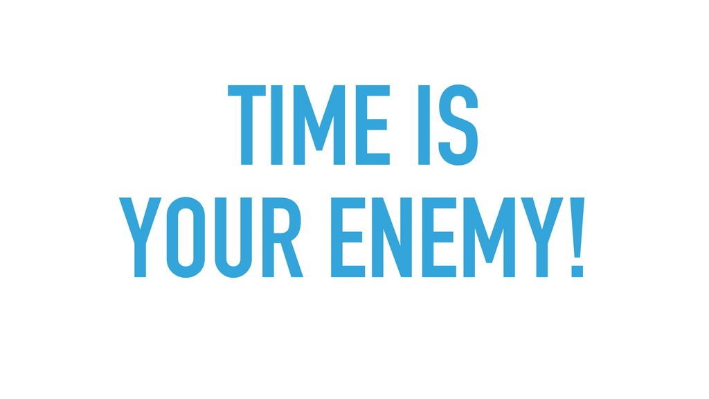 TIME IS YOUR ENEMY!