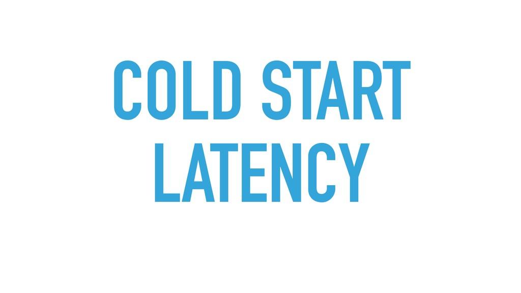 COLD START LATENCY
