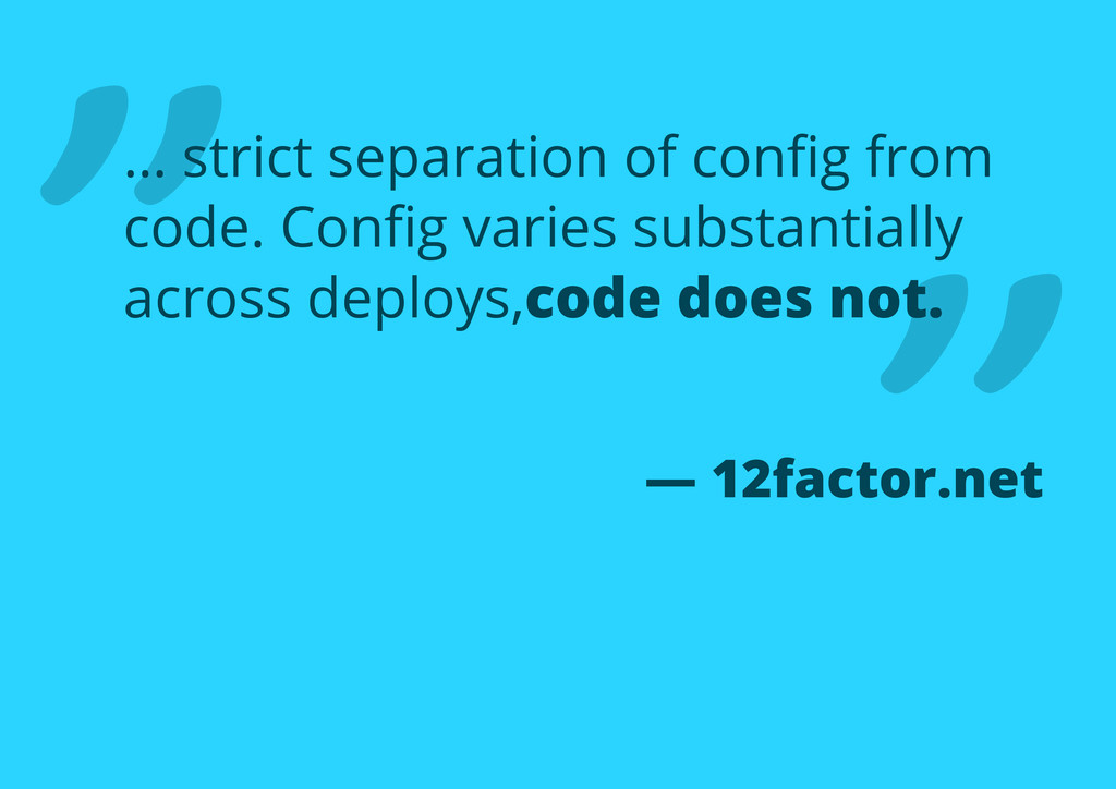 "— 12factor.net "" "" … strict separation of config..."