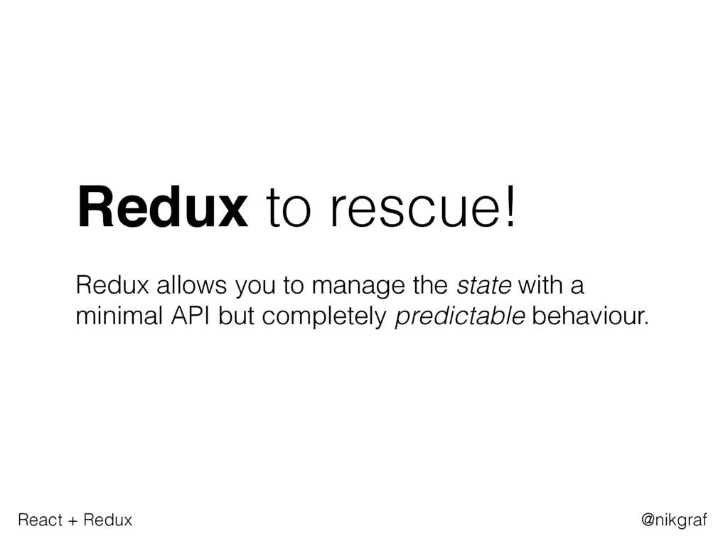 React + Redux @nikgraf Redux to rescue! Redux a...