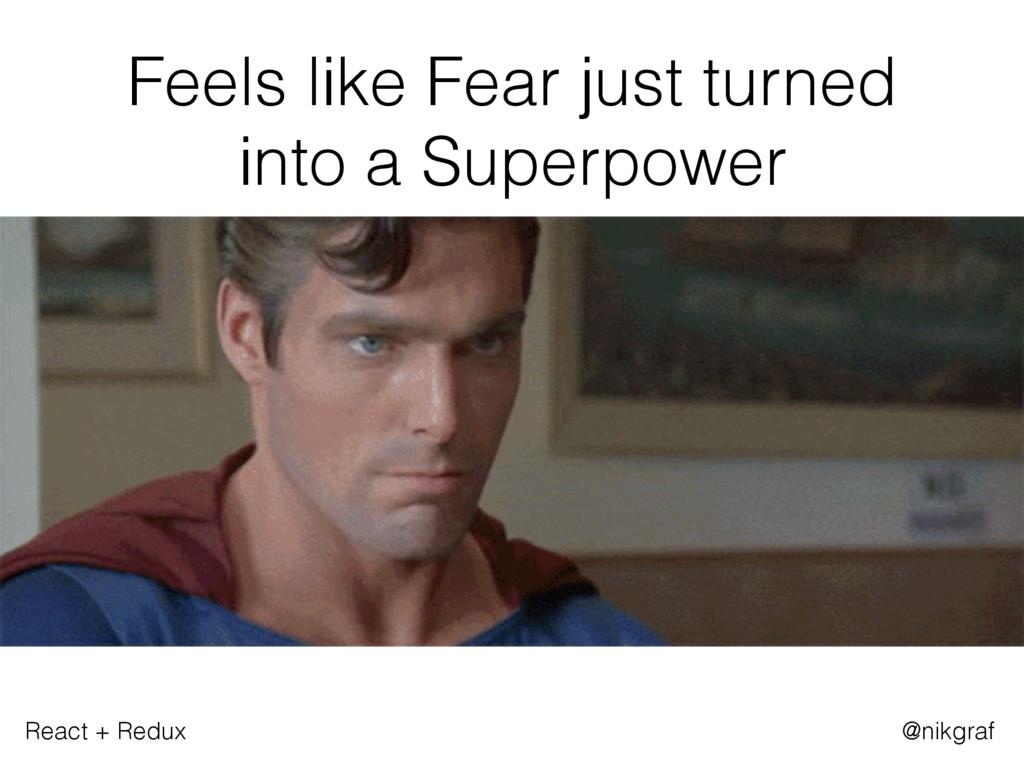 React + Redux @nikgraf Feels like Fear just tur...