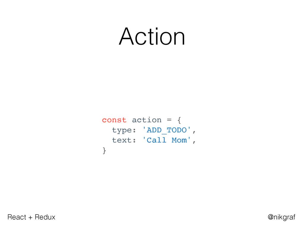 React + Redux @nikgraf Action const action = { ...