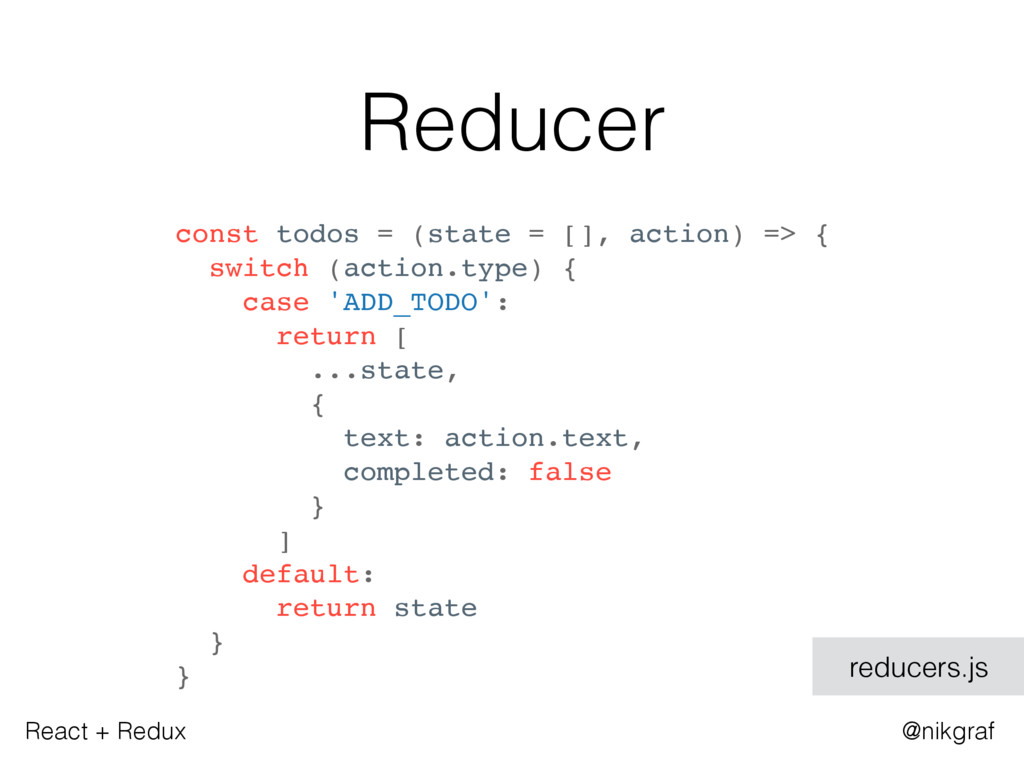 React + Redux @nikgraf Reducer const todos = (s...