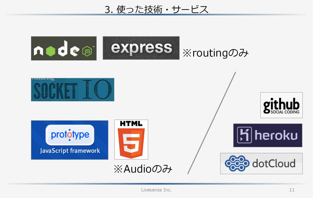3. 使った技術・サービス Livesense Inc. 11 ※Audioのみ ※rou...
