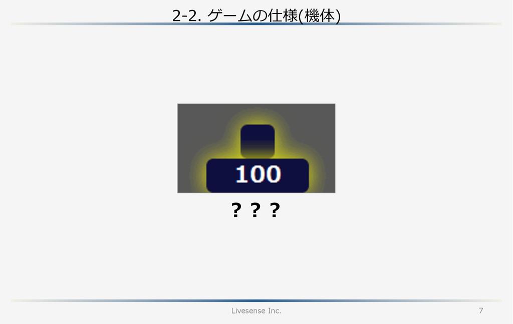 2-‐‑‒2. ゲームの仕様(機体) Livesense Inc. 7 ???