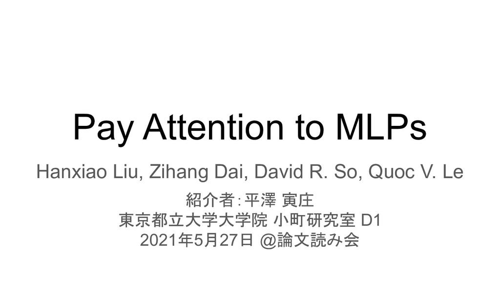 Pay Attention to MLPs Hanxiao Liu, Zihang Dai, ...