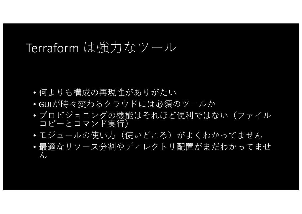 Terraform は強⼒なツール • 何よりも構成の再現性がありがたい • GUIが時々変わ...