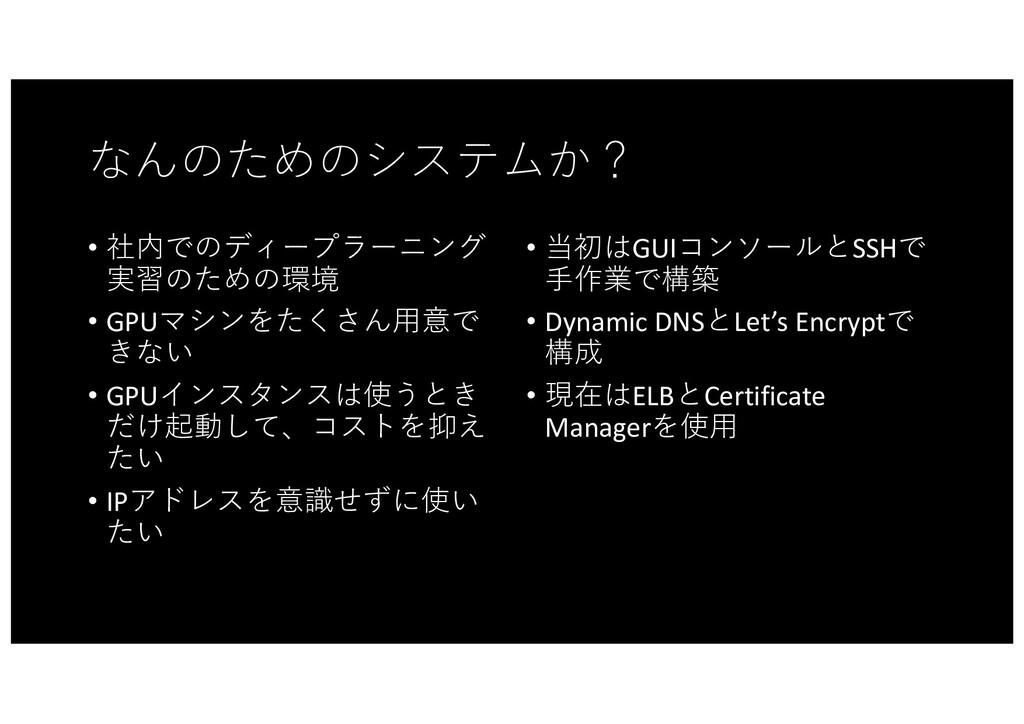 なんのためのシステムか? • 社内でのディープラーニング 実習のための環境 • GPUマシンを...