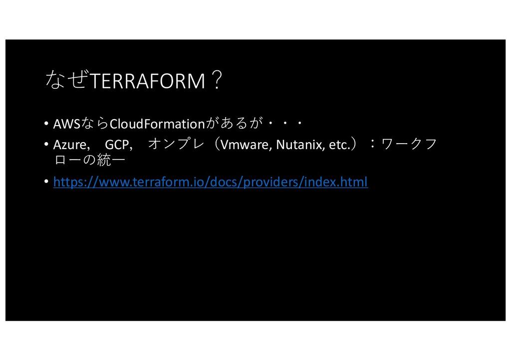 なぜTERRAFORM? • AWSならCloudFormationがあるが・・・ • Azu...