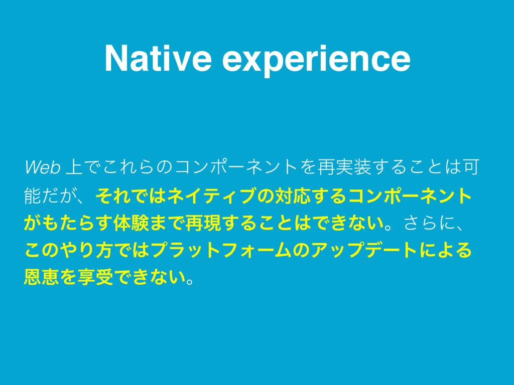 Native experience Web ্Ͱ͜ΕΒͷίϯϙʔωϯτΛ࠶࣮͢Δ͜ͱՄ ...