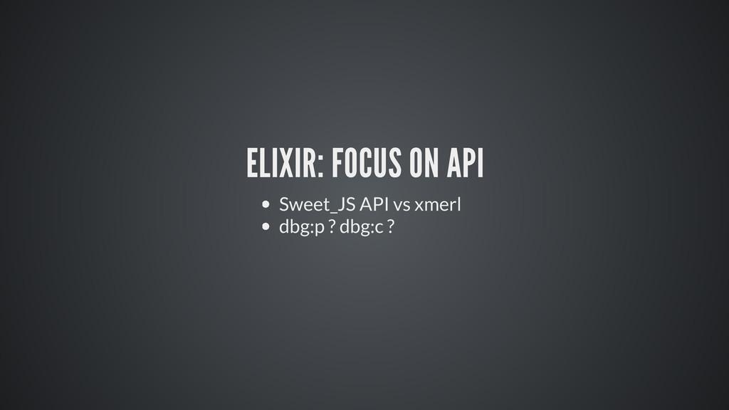 ELIXIR: FOCUS ON API Sweet_JS API vs xmerl dbg:...