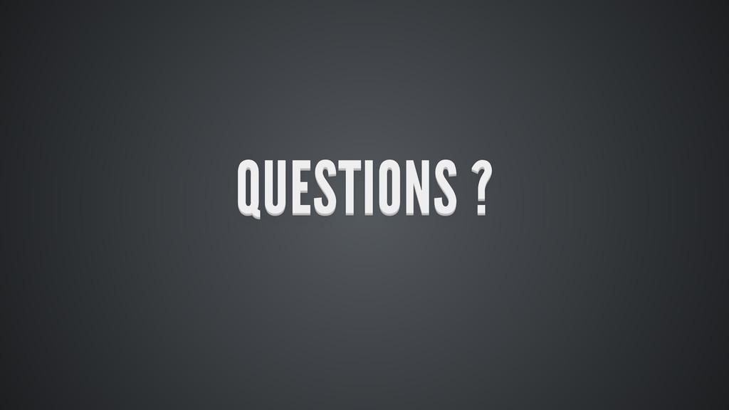 QUESTIONS ? QUESTIONS ? QUESTIONS ? QUESTIONS ?...