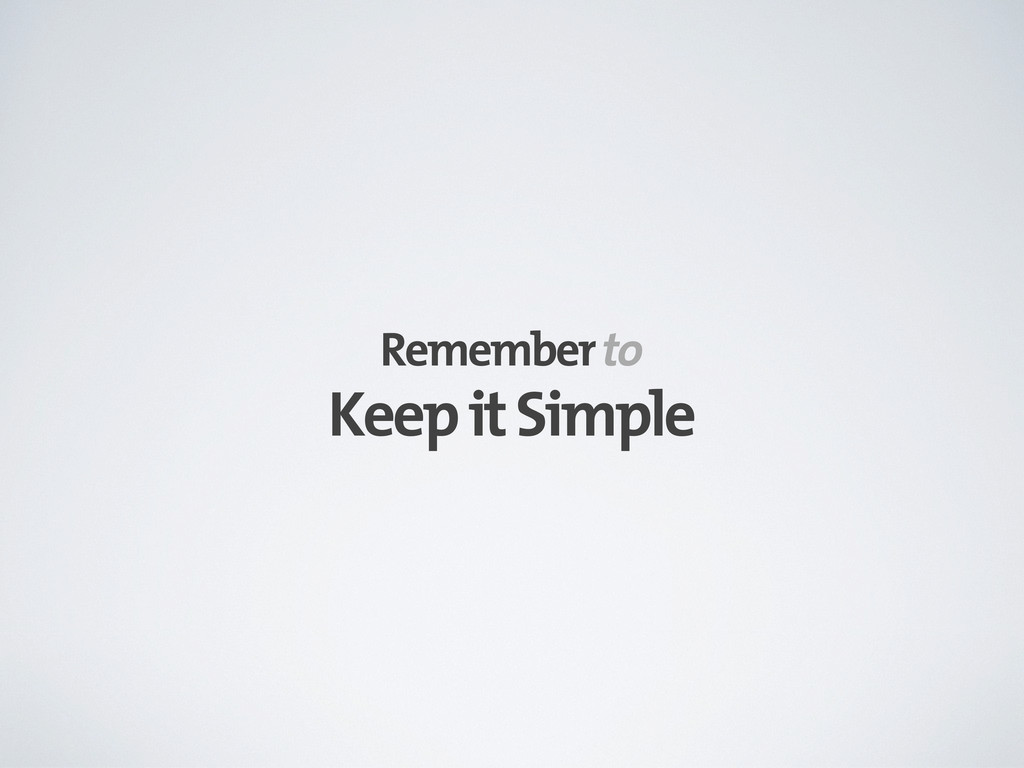 Keep it Simple Remember to