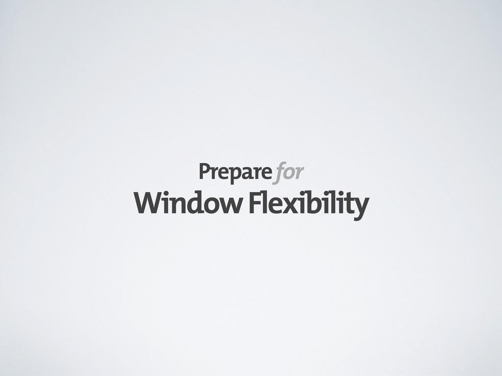 Window Flexibility Prepare for