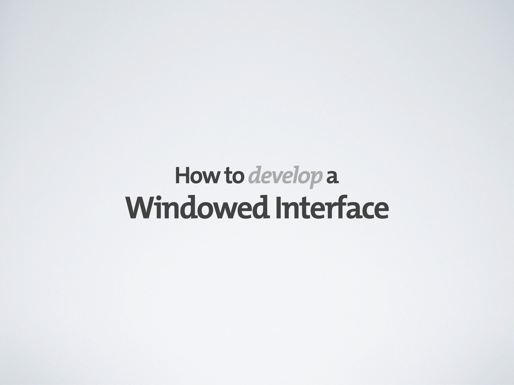 Windowed Interface How to develop a