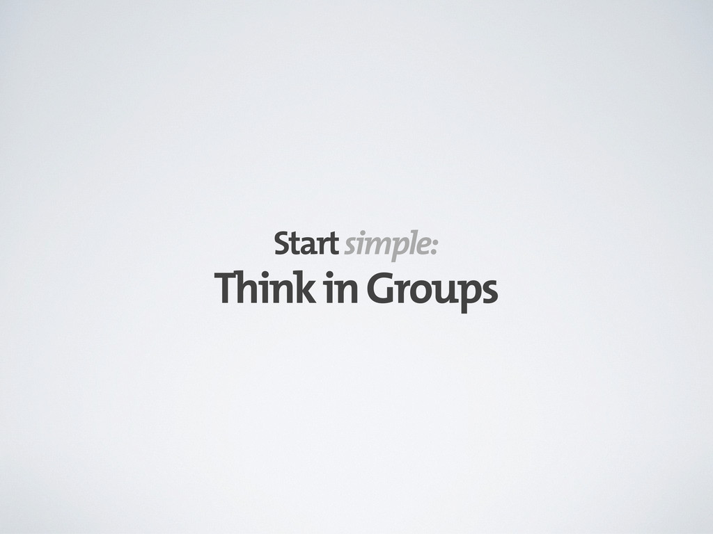Think in Groups Start simple: