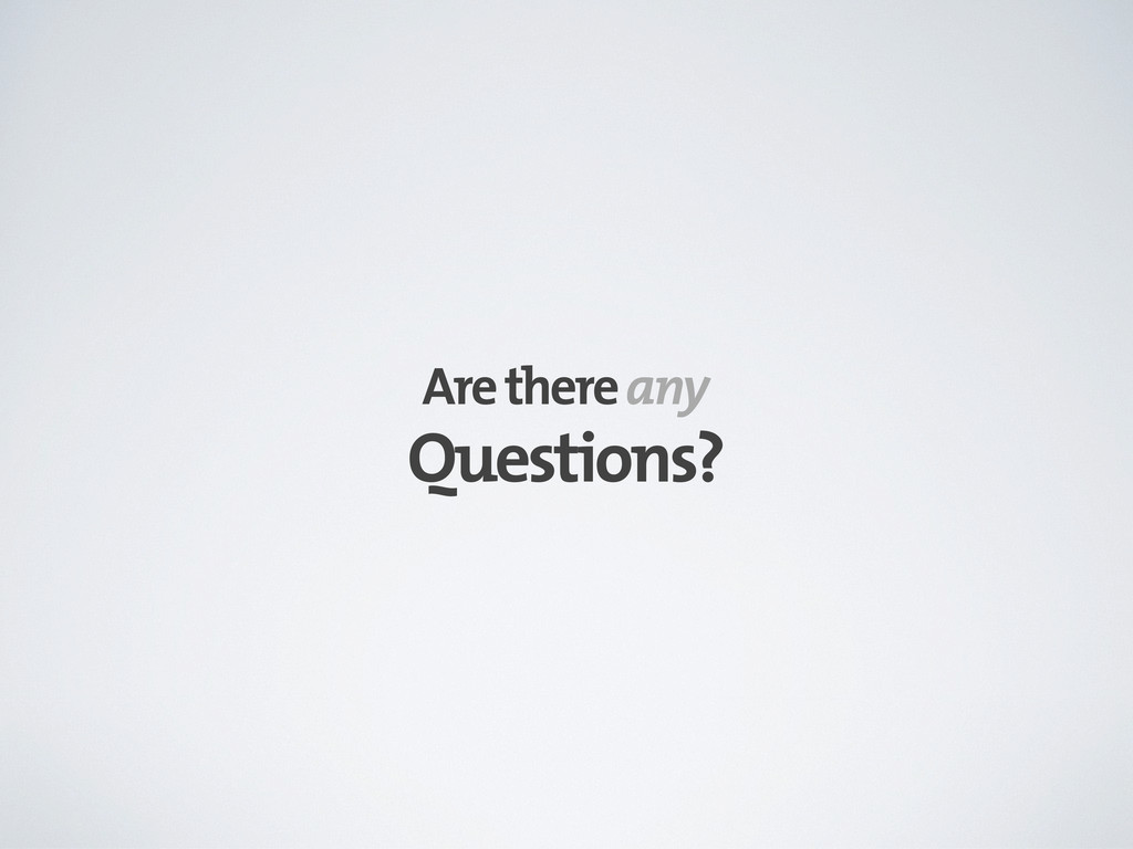 Questions? Are there any