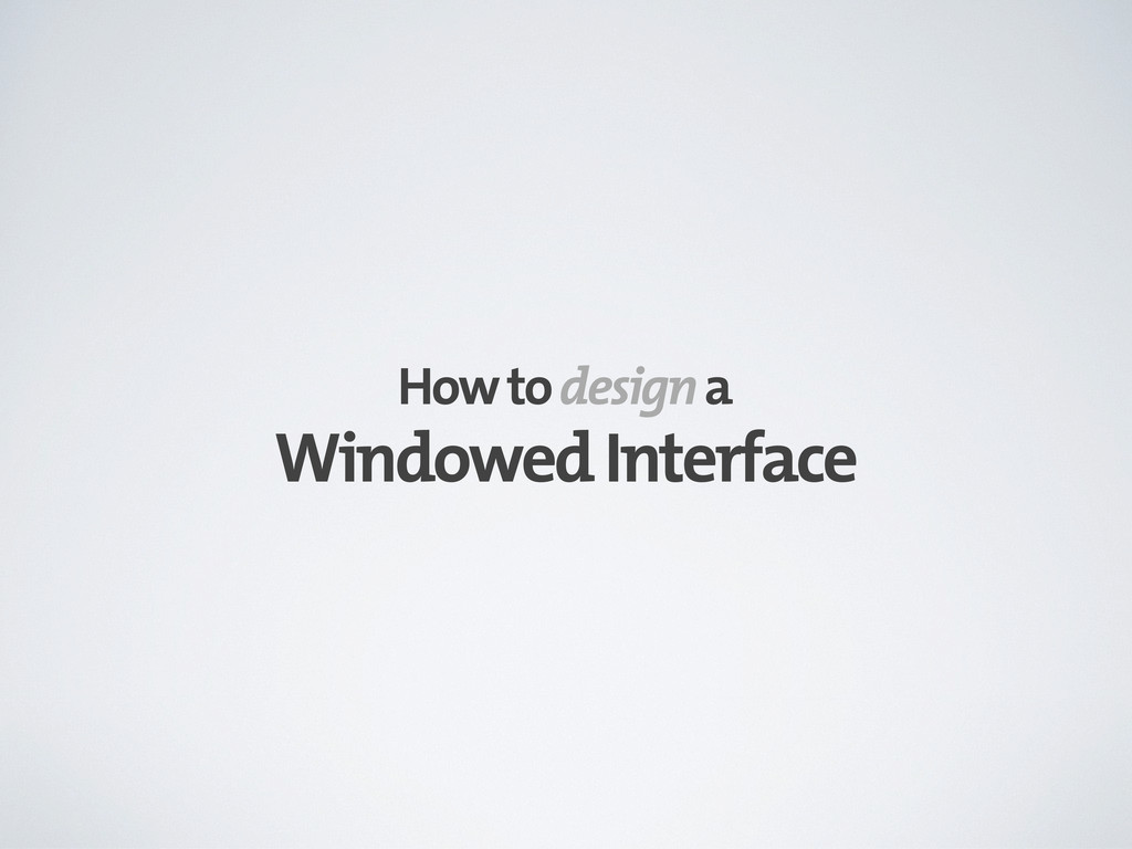 Windowed Interface How to design a