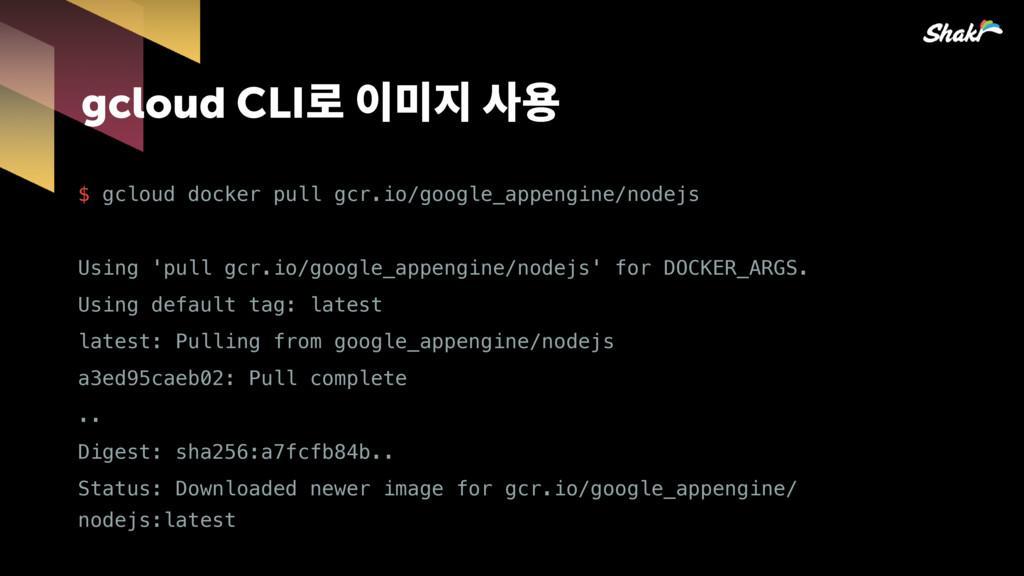 gcloud CLI옪핂짆힎칺푷 $ gcloud docker pull gcr.io/...