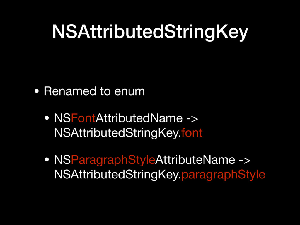 NSAttributedStringKey • Renamed to enum  • NSFo...