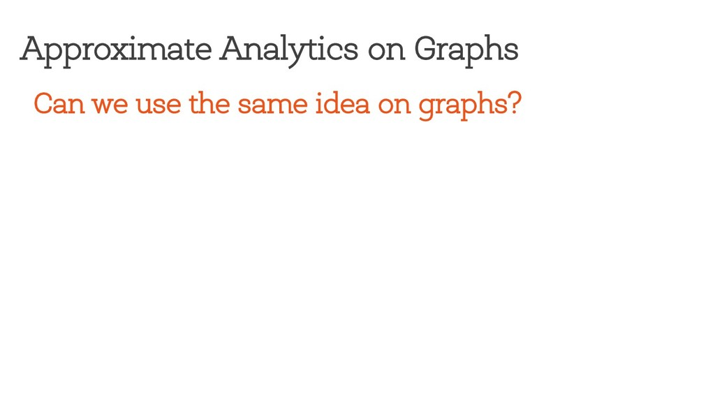 Can we use the same idea on graphs? Approximate...