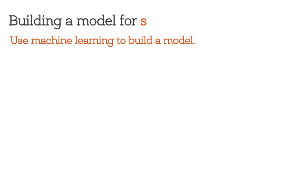 Building a model for s Use machine learning to ...
