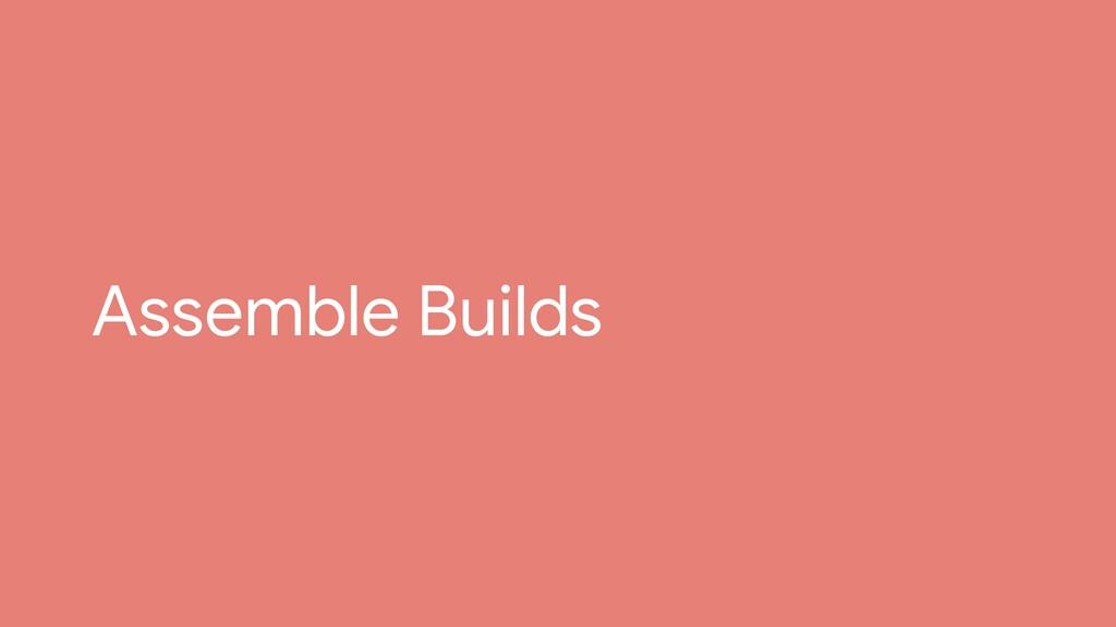 Assemble Builds