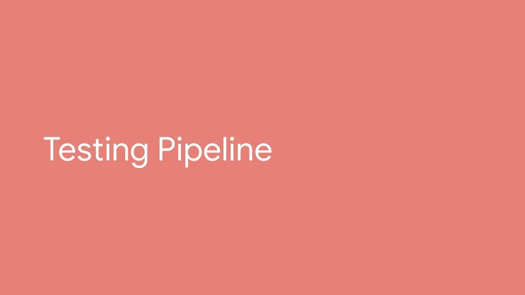 Testing Pipeline