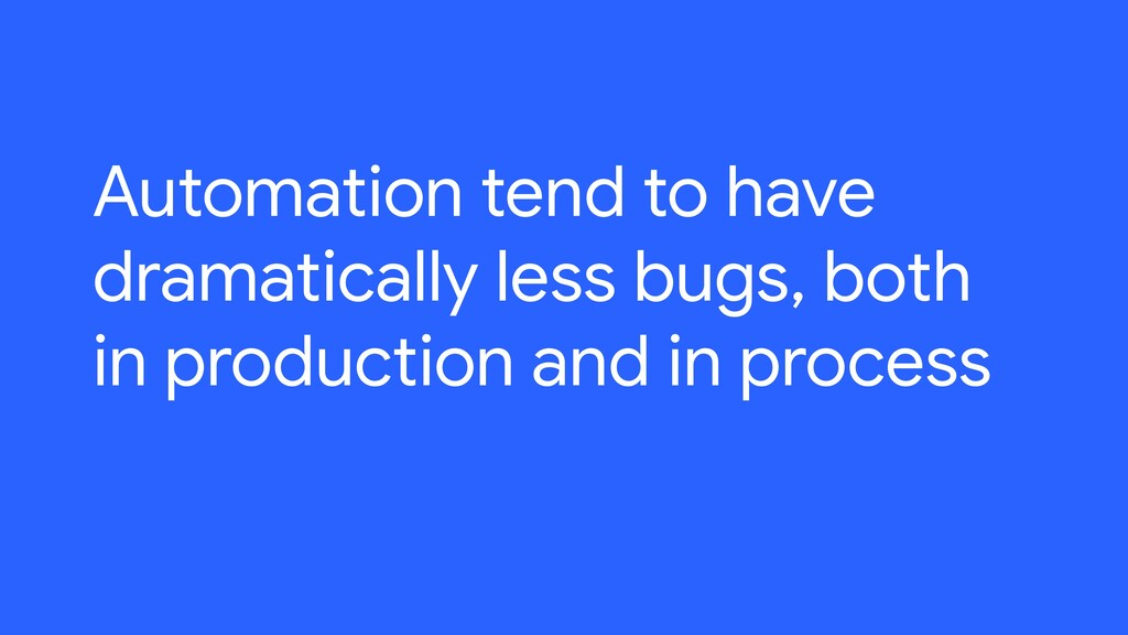 Automation tend to have dramatically less bugs,...