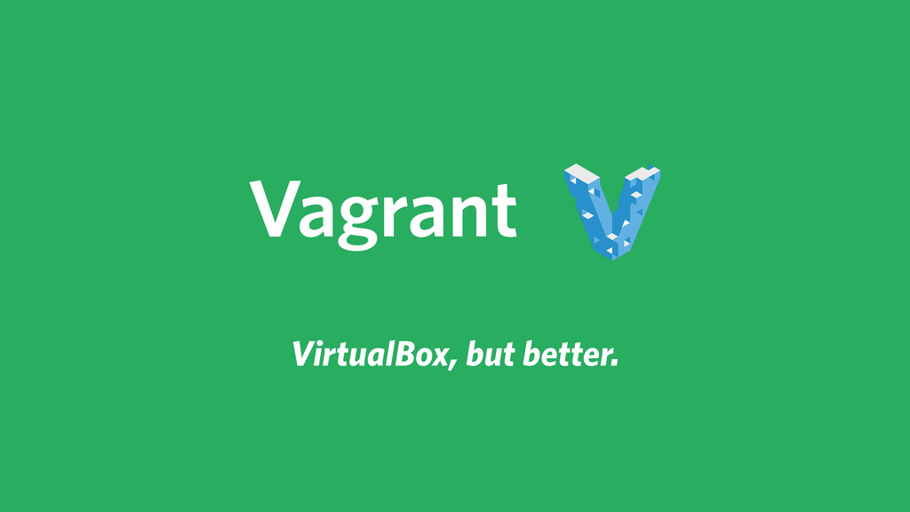 VirtualBox, but better. Vagrant