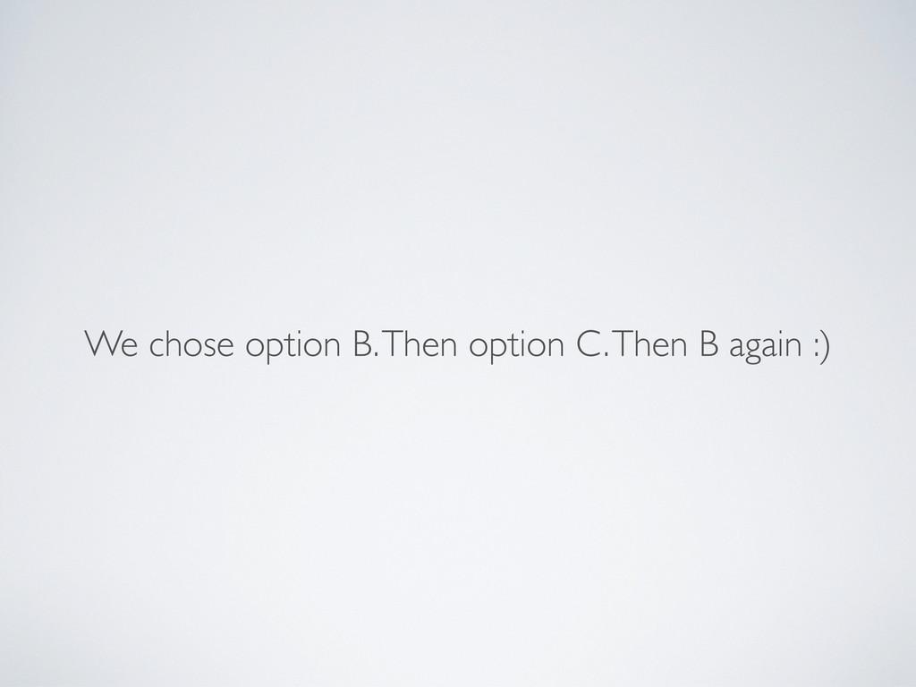 We chose option B. Then option C. Then B again ...