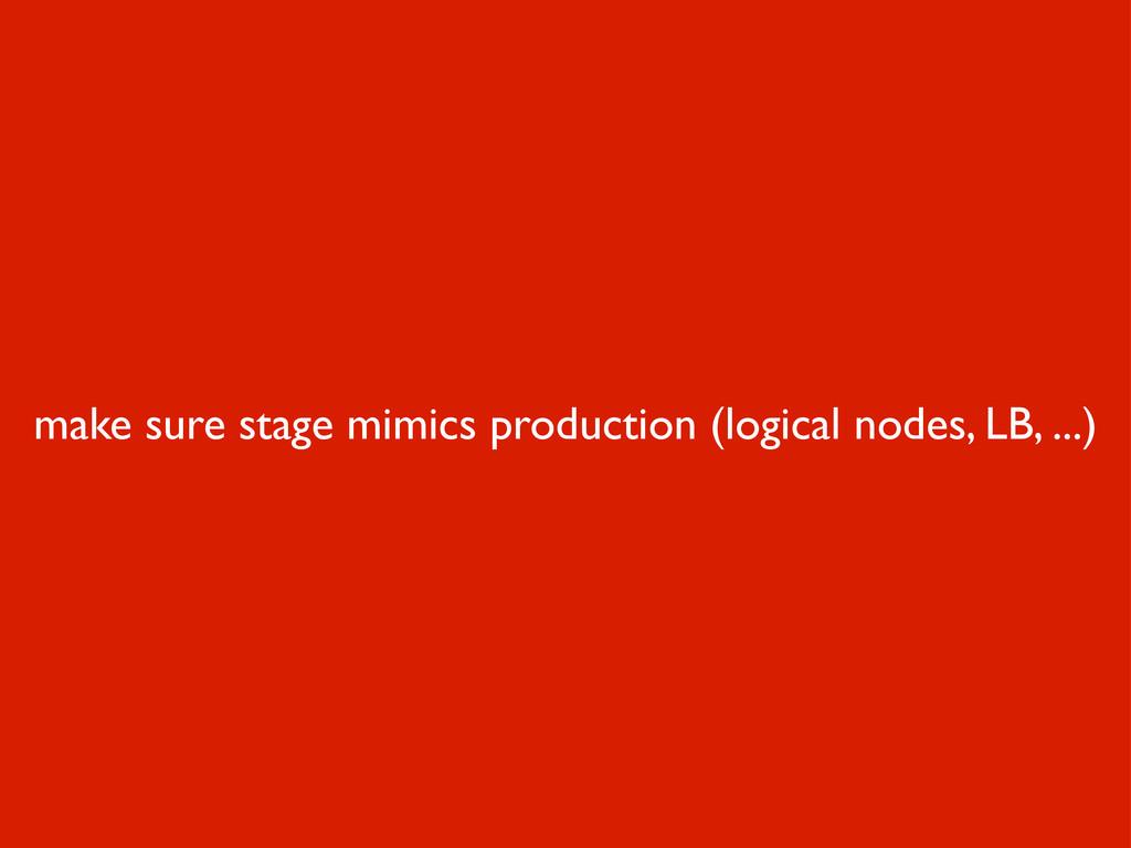 make sure stage mimics production (logical node...