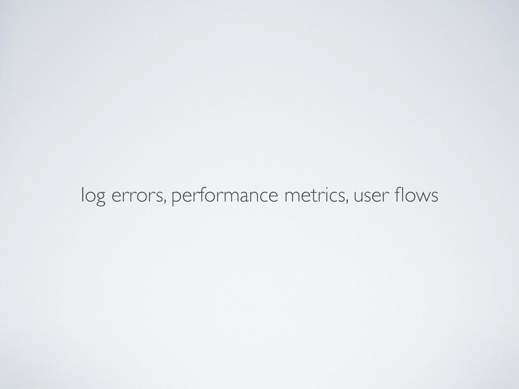 log errors, performance metrics, user flows