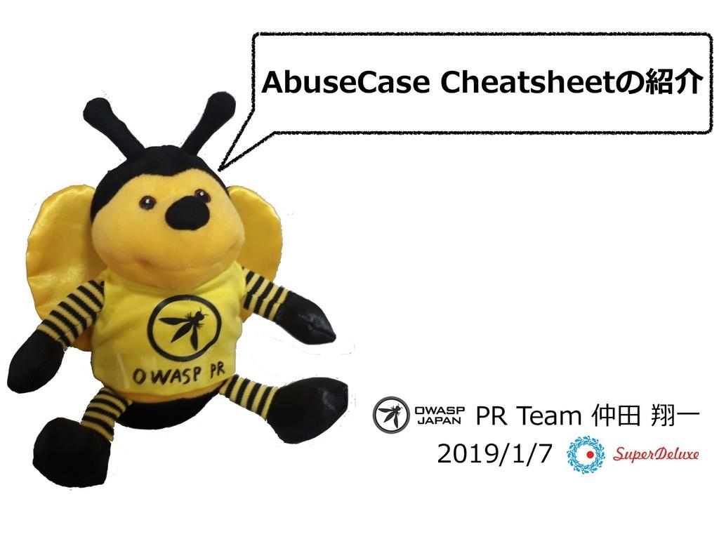AbuseCase Cheatsheetの紹介 PR Team 仲⽥ 翔⼀ 2019/1/7