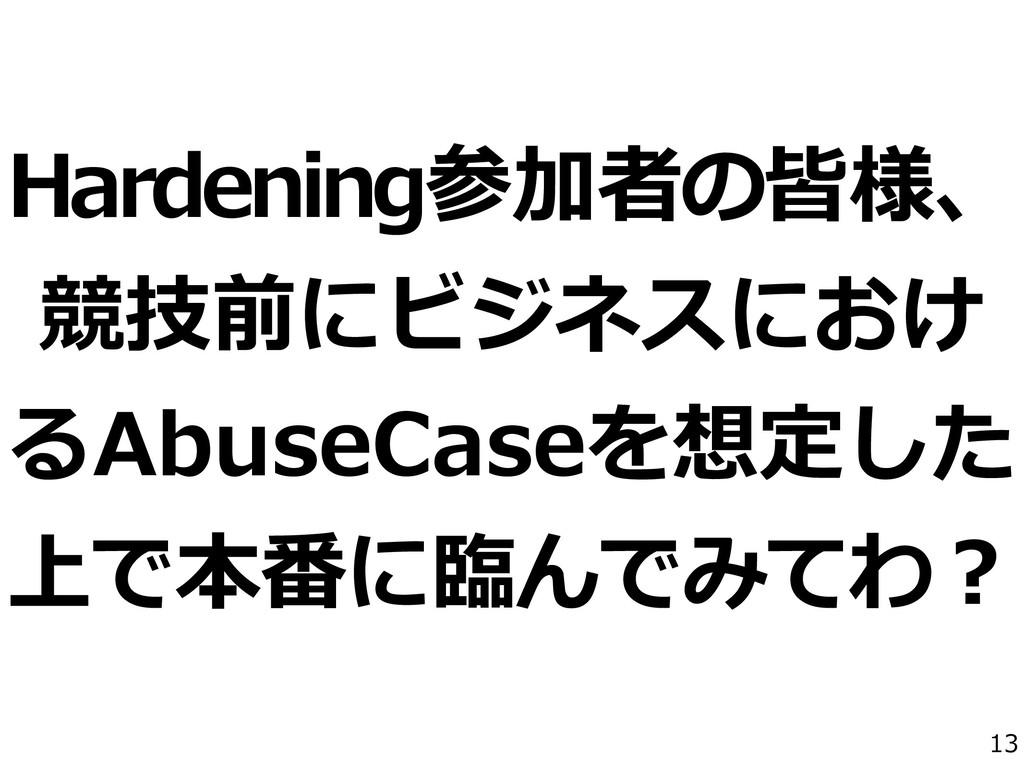 13 Hardening参加者の皆様、 競技前にビジネスにおけ るAbuseCaseを想定した...