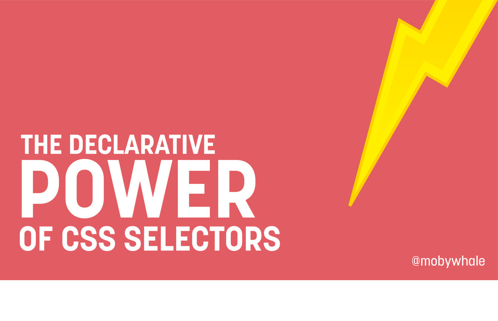 THE DECLARATIVE POWER OF CSS SELECTORS @mobywha...