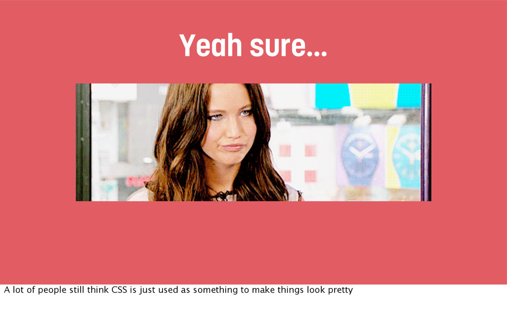 Yeah sure... A lot of people still think CSS is...