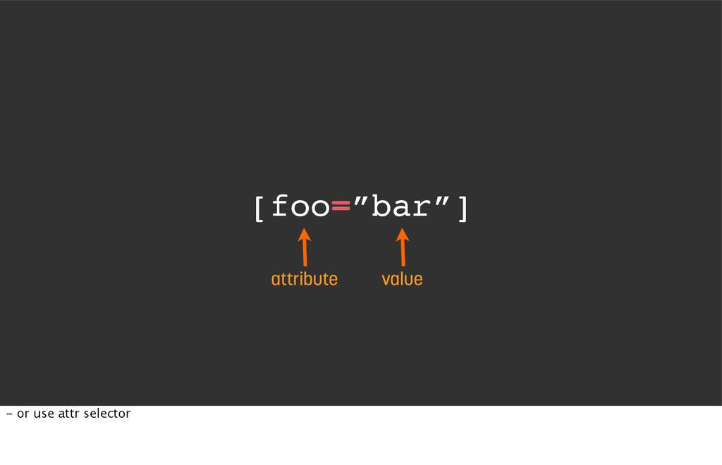 "[foo=""bar""] attribute value - or use attr selec..."