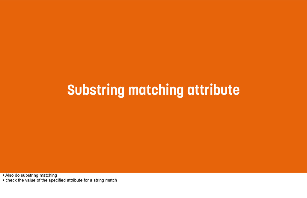 Substring matching attribute • Also do substrin...