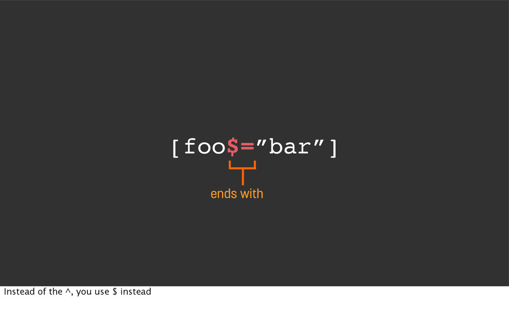 """[foo$=""""bar""""] ends with Instead of the ^, you us..."""